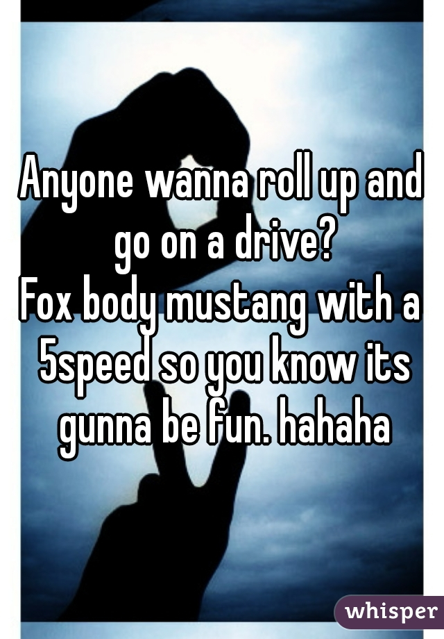 Anyone wanna roll up and go on a drive? Fox body mustang with a 5speed so you know its gunna be fun. hahaha