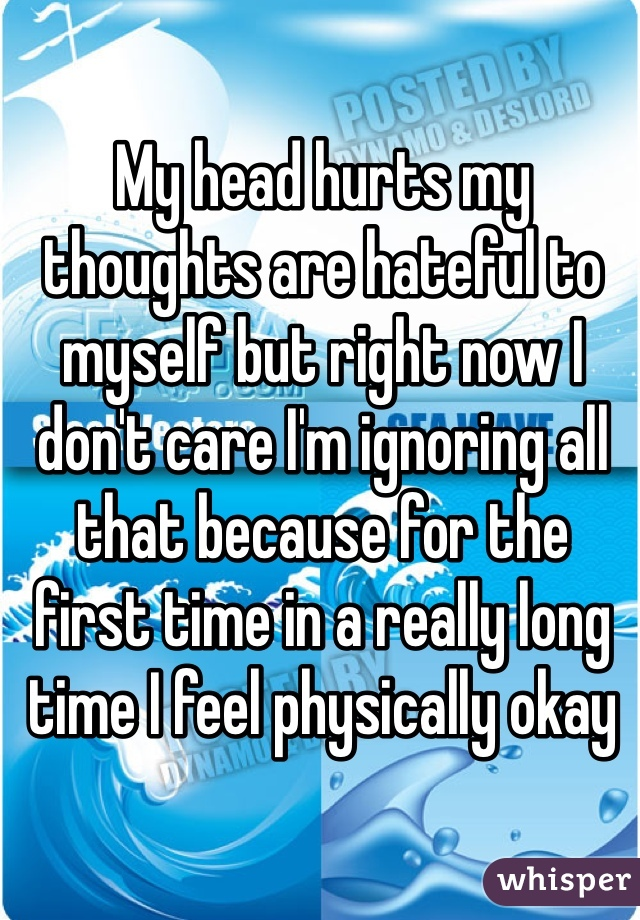 My head hurts my thoughts are hateful to myself but right now I don't care I'm ignoring all that because for the first time in a really long time I feel physically okay
