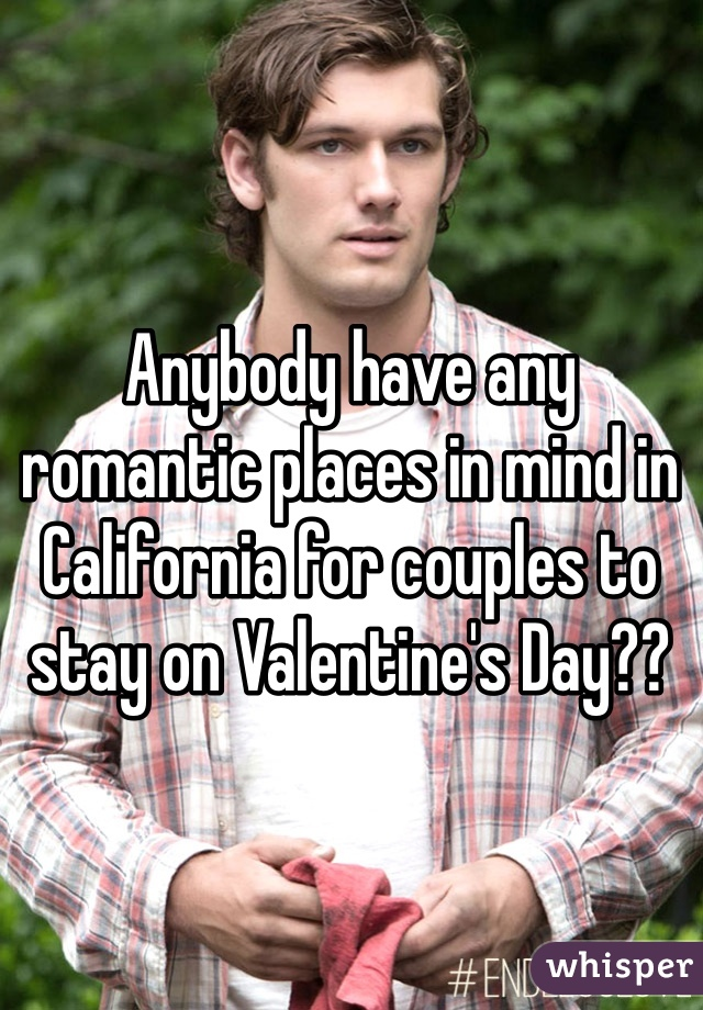 Anybody have any romantic places in mind in California for couples to stay on Valentine's Day??