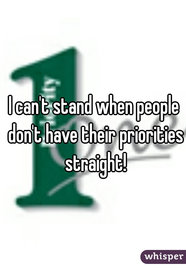 I can't stand when people don't have their priorities straight!