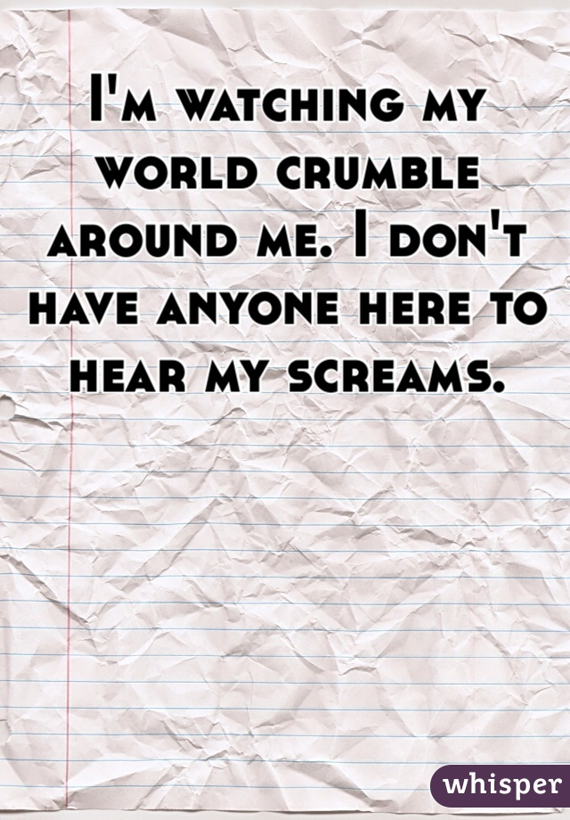 I'm watching my world crumble around me. I don't have anyone here to hear my screams.