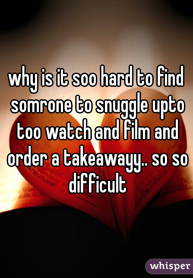 why is it soo hard to find somrone to snuggle upto too watch and film and order a takeawayy.. so so difficult