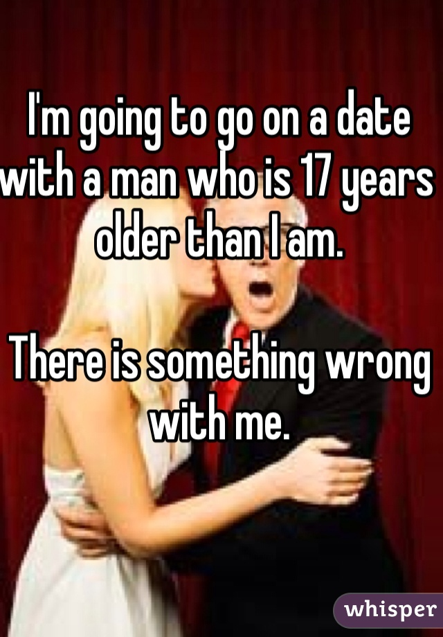 I'm going to go on a date with a man who is 17 years older than I am.   There is something wrong with me.