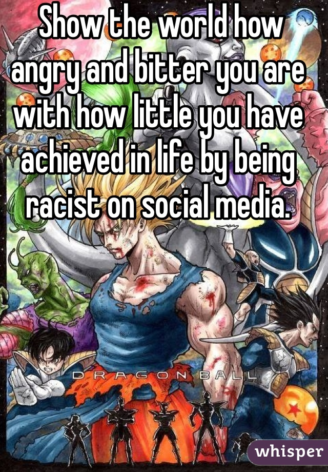 Show the world how angry and bitter you are with how little you have achieved in life by being racist on social media.