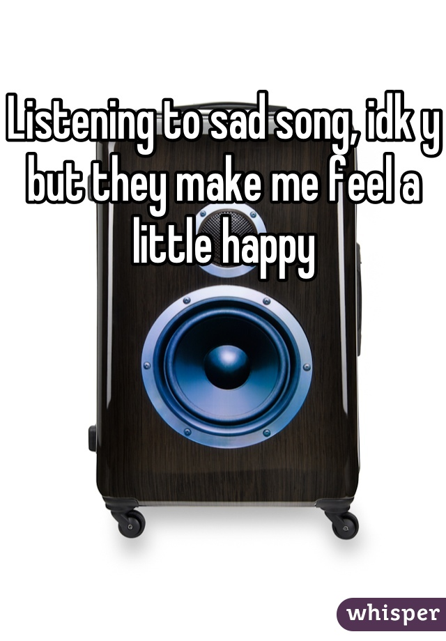 Listening to sad song, idk y but they make me feel a little happy