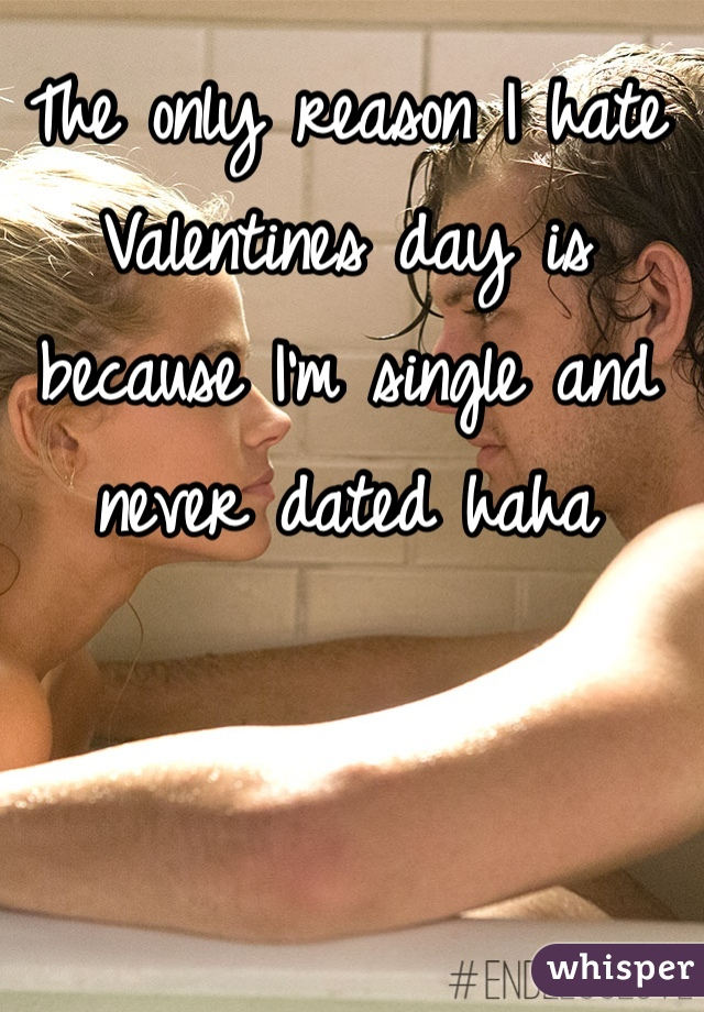 The only reason I hate Valentines day is because I'm single and never dated haha