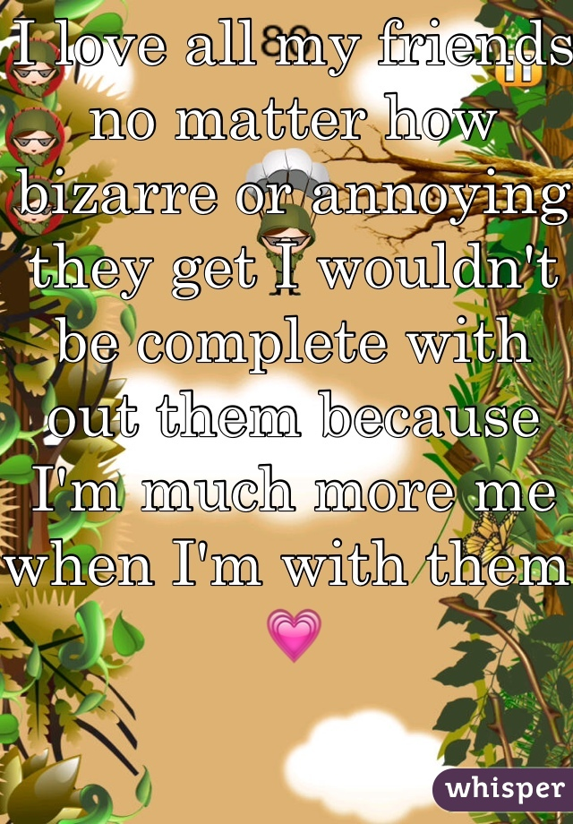 I love all my friends no matter how bizarre or annoying they get I wouldn't be complete with out them because I'm much more me when I'm with them 💗