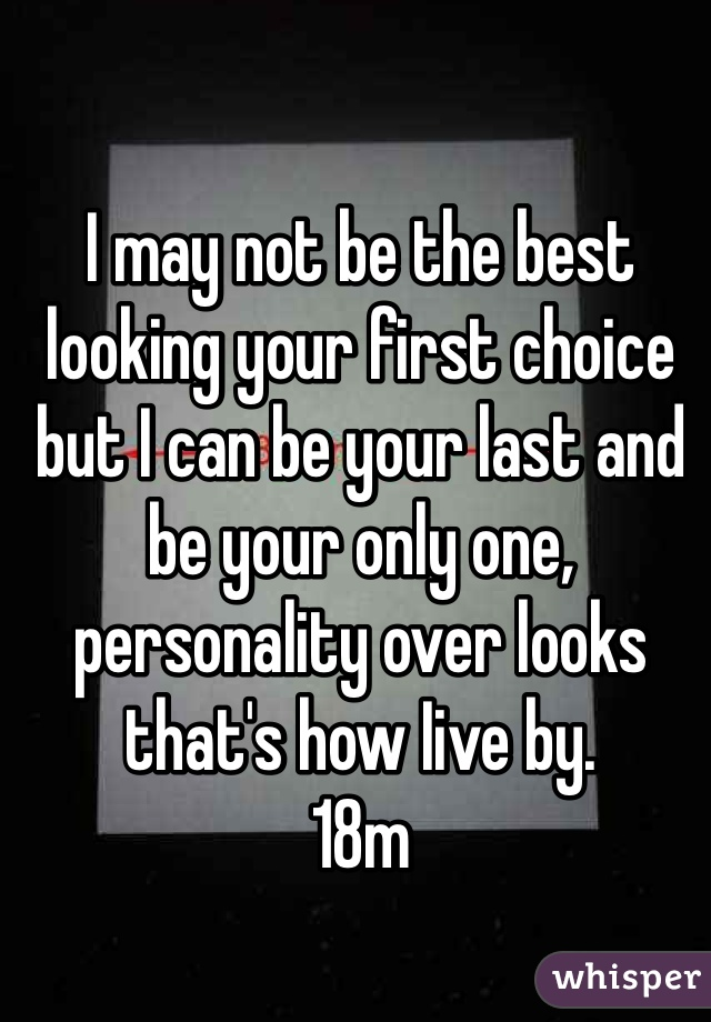 I may not be the best looking your first choice but I can be your last and be your only one, personality over looks that's how Iive by.  18m