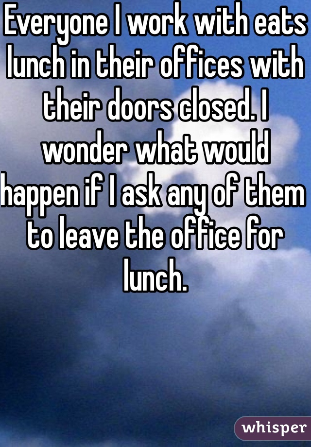 Everyone I work with eats lunch in their offices with their doors closed. I wonder what would happen if I ask any of them to leave the office for lunch.
