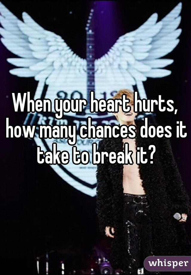 When your heart hurts, how many chances does it take to break it?