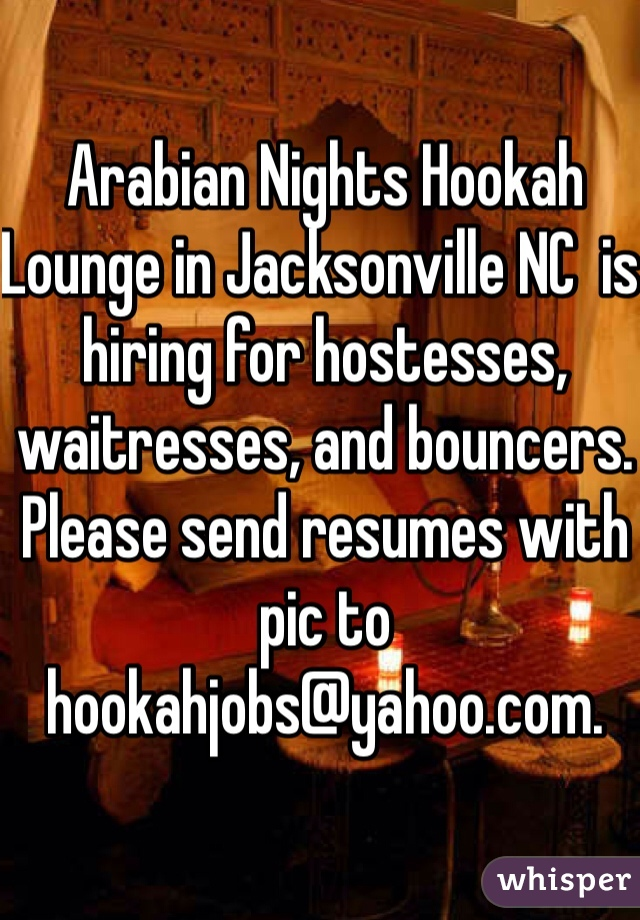 Arabian Nights Hookah Lounge in Jacksonville NC  is hiring for hostesses, waitresses, and bouncers. Please send resumes with pic to hookahjobs@yahoo.com.