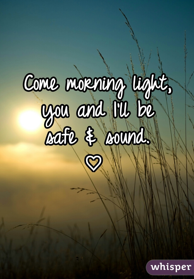 Come morning light, you and I'll be safe & sound. ♡