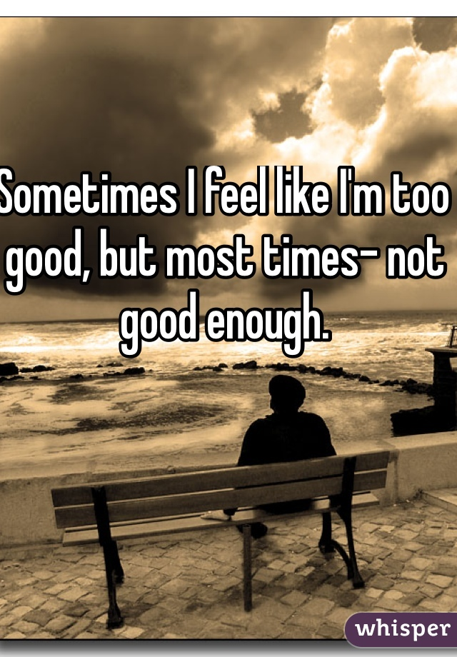 Sometimes I feel like I'm too good, but most times- not good enough.