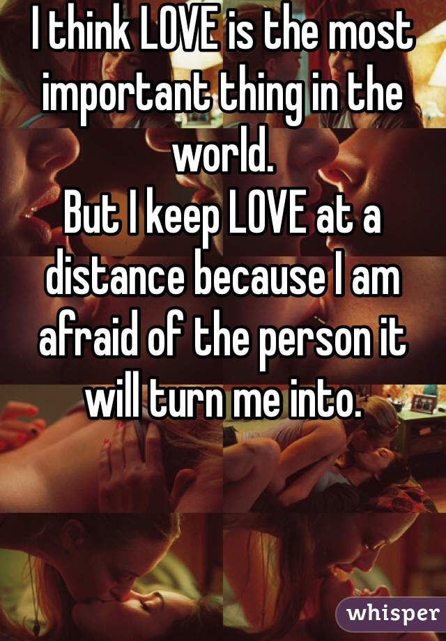 I think LOVE is the most important thing in the world. But I keep LOVE at a distance because I am afraid of the person it will turn me into.