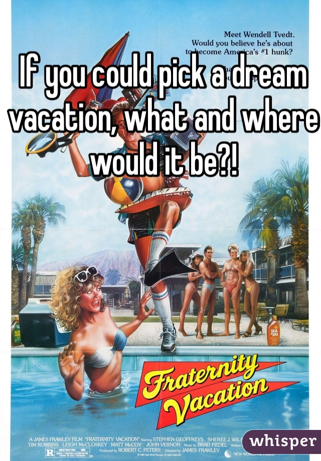 If you could pick a dream vacation, what and where would it be?!