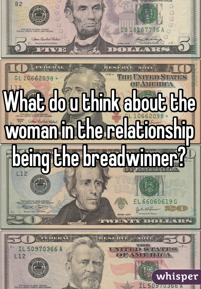 What do u think about the woman in the relationship being the breadwinner?