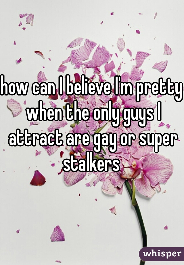 how can I believe I'm pretty when the only guys I attract are gay or super stalkers