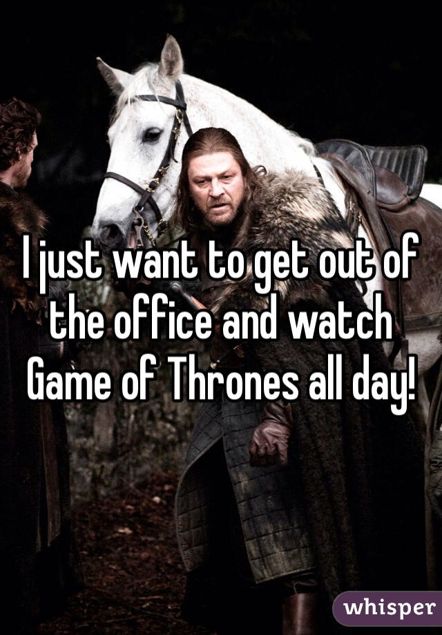 I just want to get out of the office and watch Game of Thrones all day!