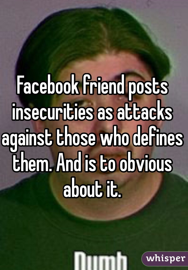 Facebook friend posts insecurities as attacks against those who defines them. And is to obvious about it.