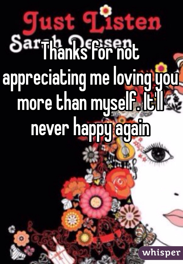 Thanks for not appreciating me loving you more than myself. It'll never happy again
