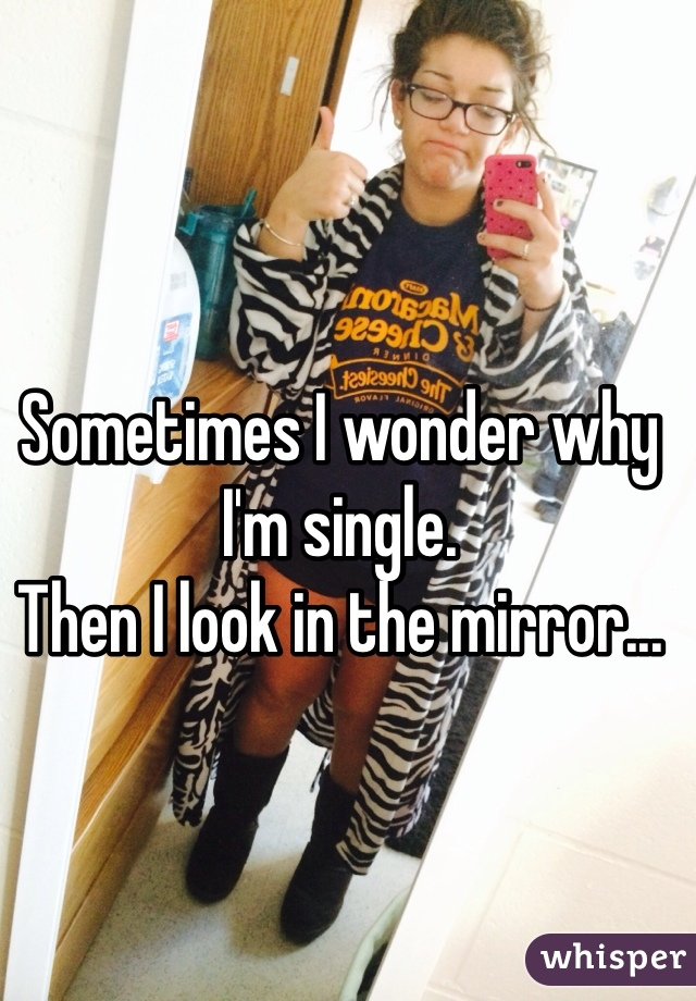 Sometimes I wonder why I'm single.  Then I look in the mirror...
