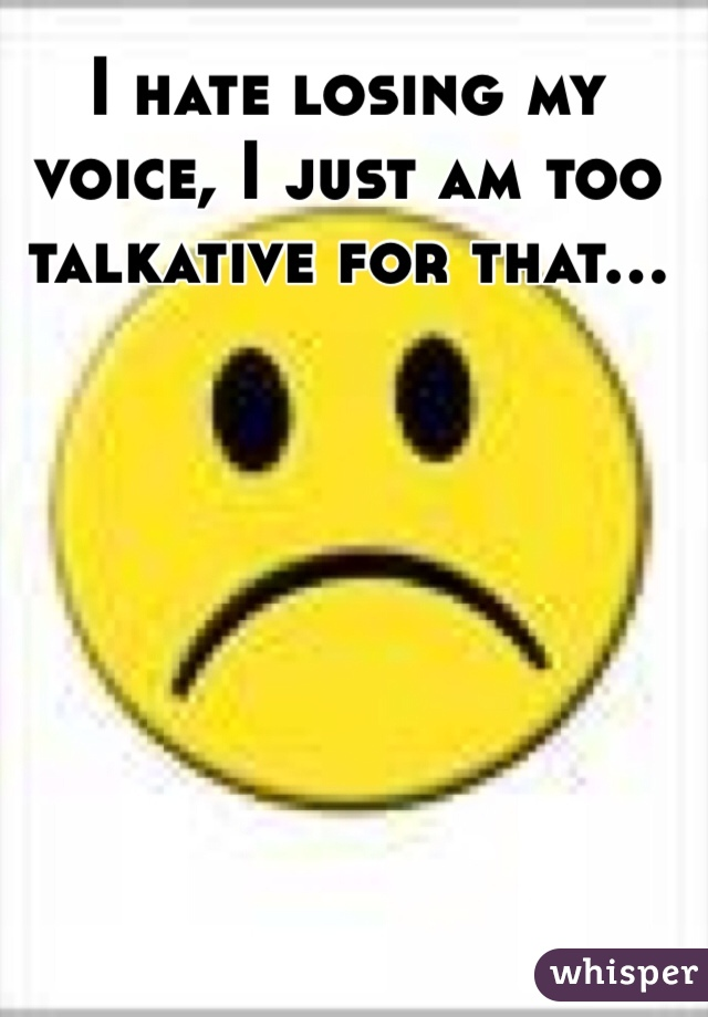 I hate losing my voice, I just am too talkative for that...