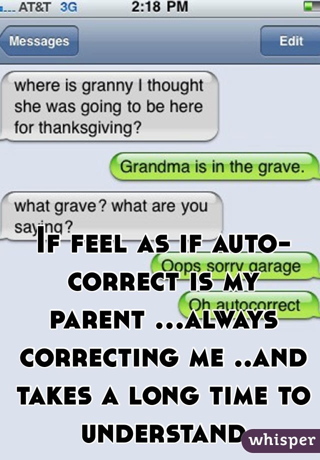 If feel as if auto-correct is my parent ...always correcting me ..and takes a long time to understand