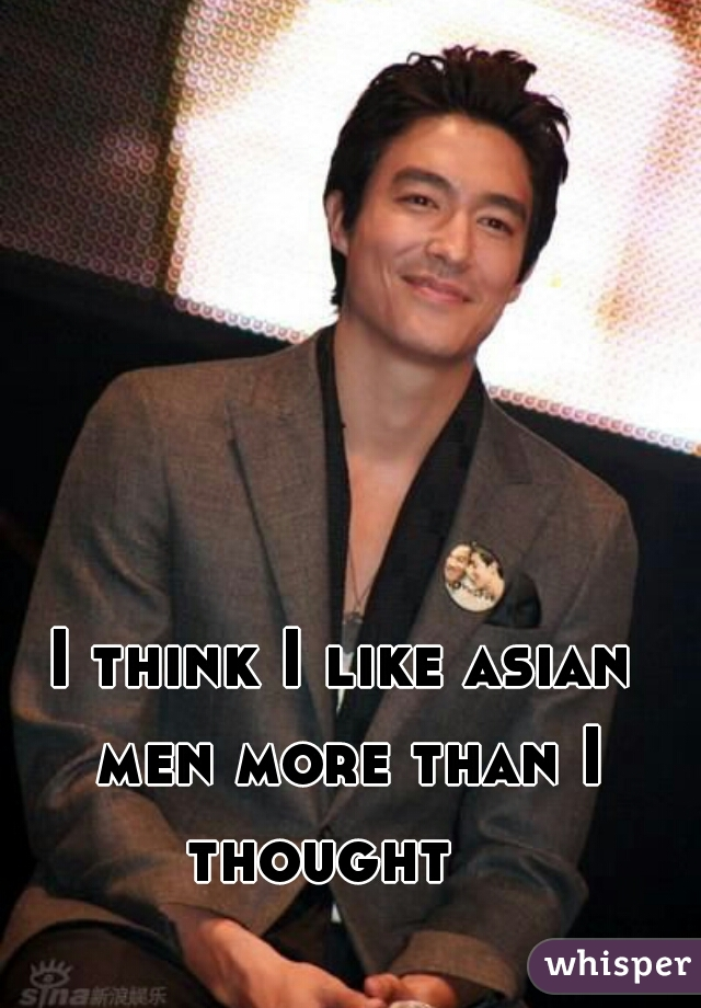 I think I like asian men more than I thought