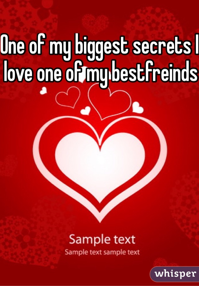 One of my biggest secrets I love one of my bestfreinds