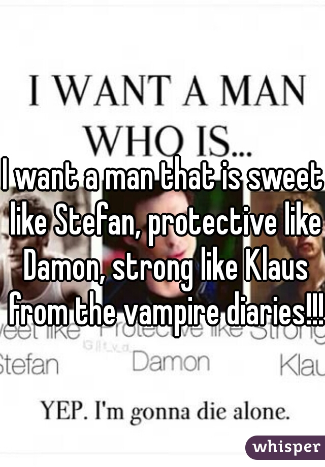 I want a man that is sweet like Stefan, protective like Damon, strong like Klaus from the vampire diaries!!!