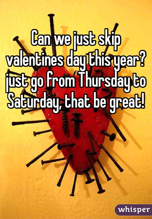 Can we just skip valentines day this year? just go from Thursday to Saturday, that be great!