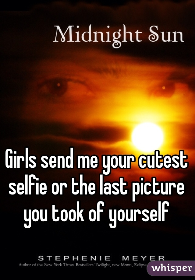 Girls send me your cutest selfie or the last picture you took of yourself