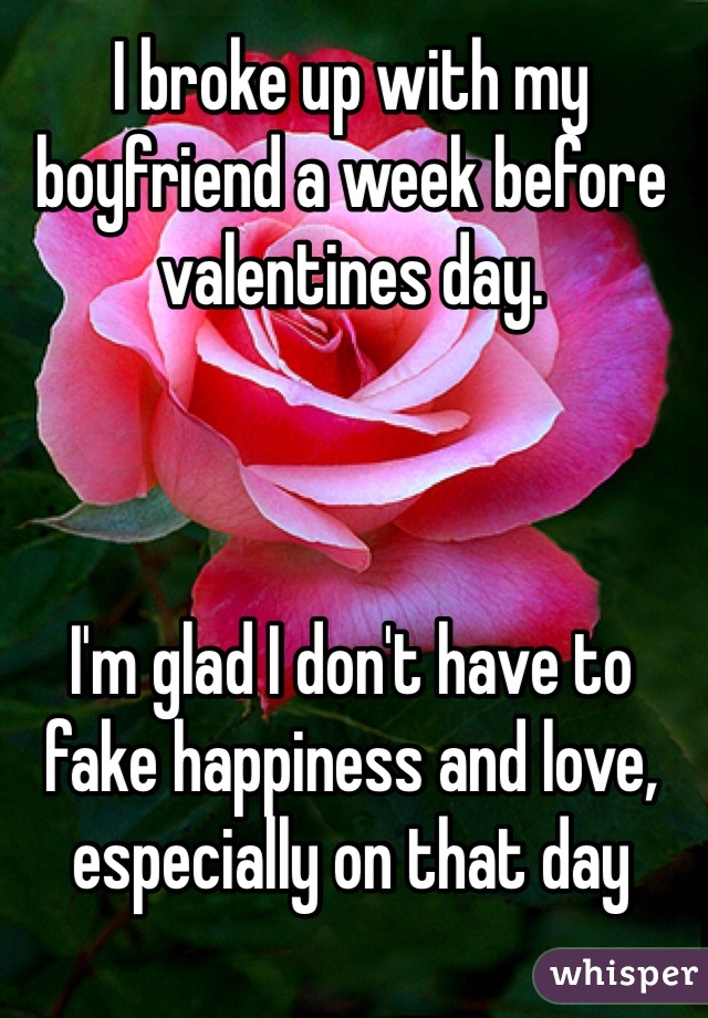I broke up with my boyfriend a week before valentines day.     I'm glad I don't have to fake happiness and love, especially on that day