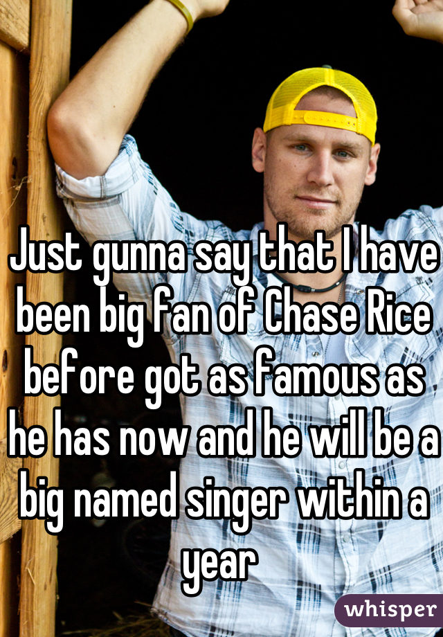 Just gunna say that I have been big fan of Chase Rice before got as famous as he has now and he will be a big named singer within a year
