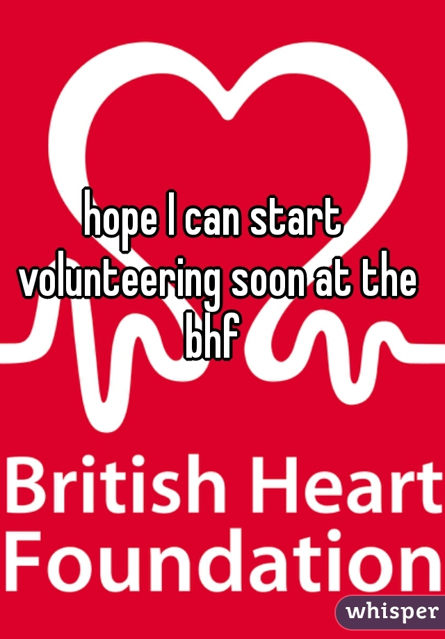 hope I can start volunteering soon at the bhf