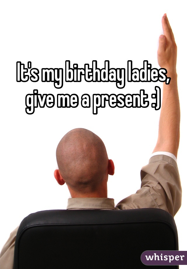 It's my birthday ladies, give me a present :)