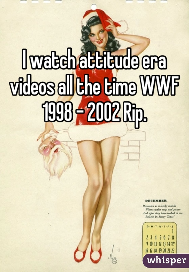 I watch attitude era videos all the time WWF 1998 - 2002 Rip.