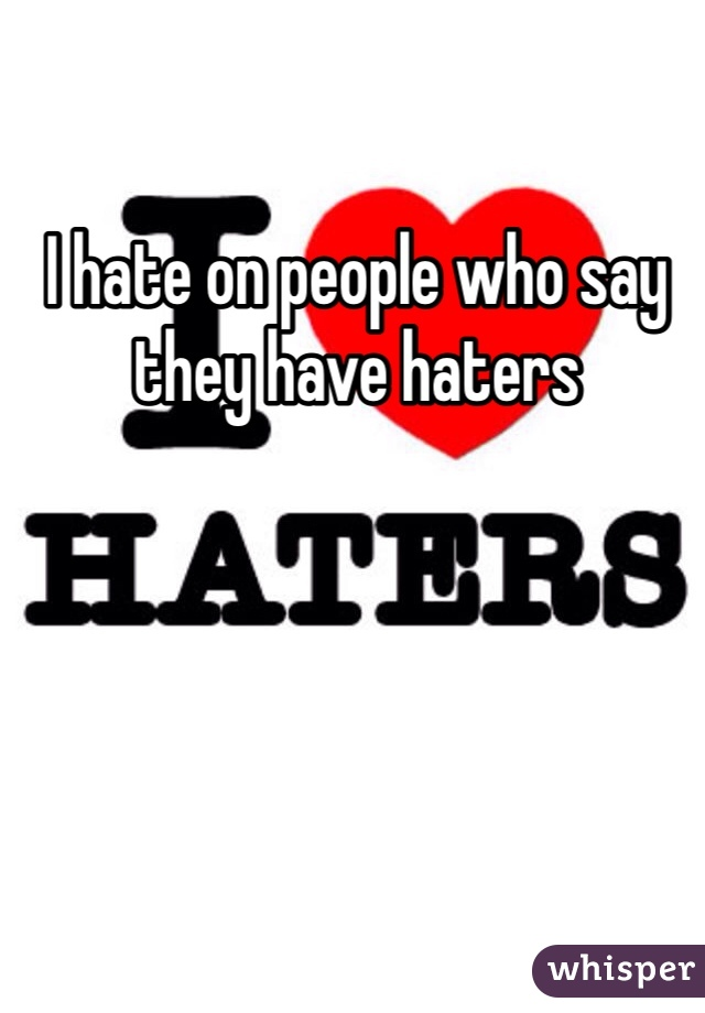 I hate on people who say they have haters