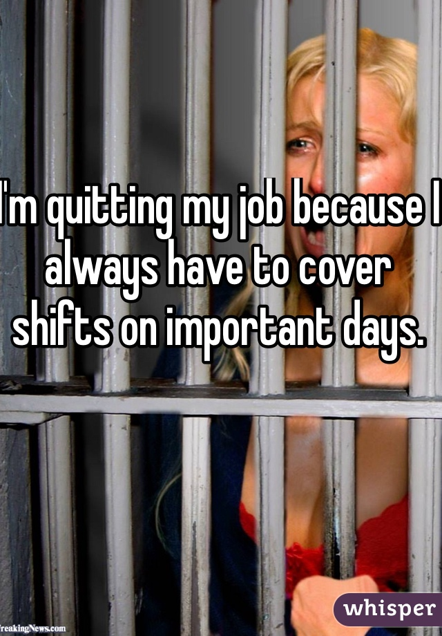 I'm quitting my job because I always have to cover shifts on important days.