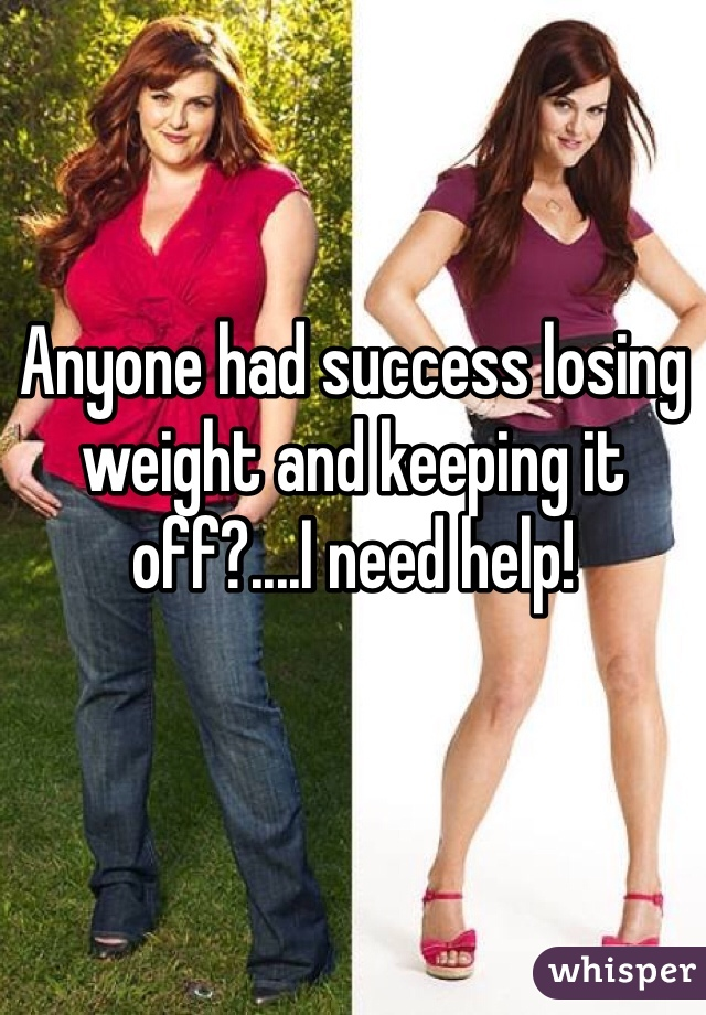 Anyone had success losing weight and keeping it off?....I need help!