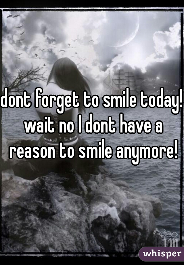 dont forget to smile today! wait no I dont have a reason to smile anymore!