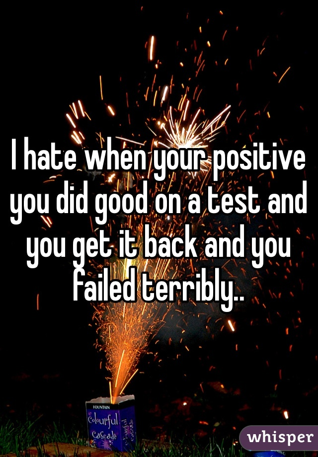 I hate when your positive you did good on a test and you get it back and you failed terribly..