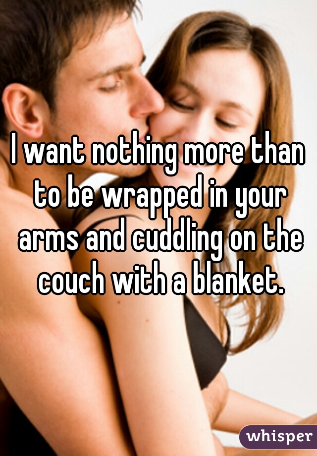 I want nothing more than to be wrapped in your arms and cuddling on the couch with a blanket.
