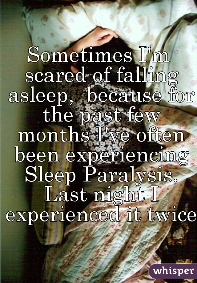 Sometimes I'm scared of falling asleep,  because for the past few months I've often been experiencing Sleep Paralysis. Last night I experienced it twice.