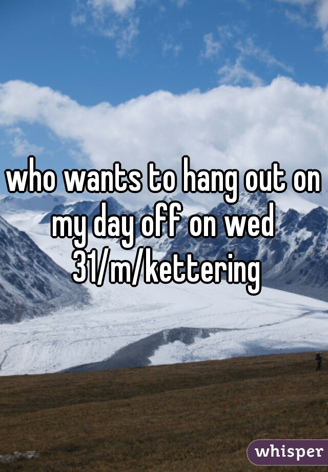who wants to hang out on my day off on wed  31/m/kettering