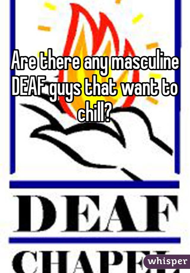 Are there any masculine DEAF guys that want to chill?