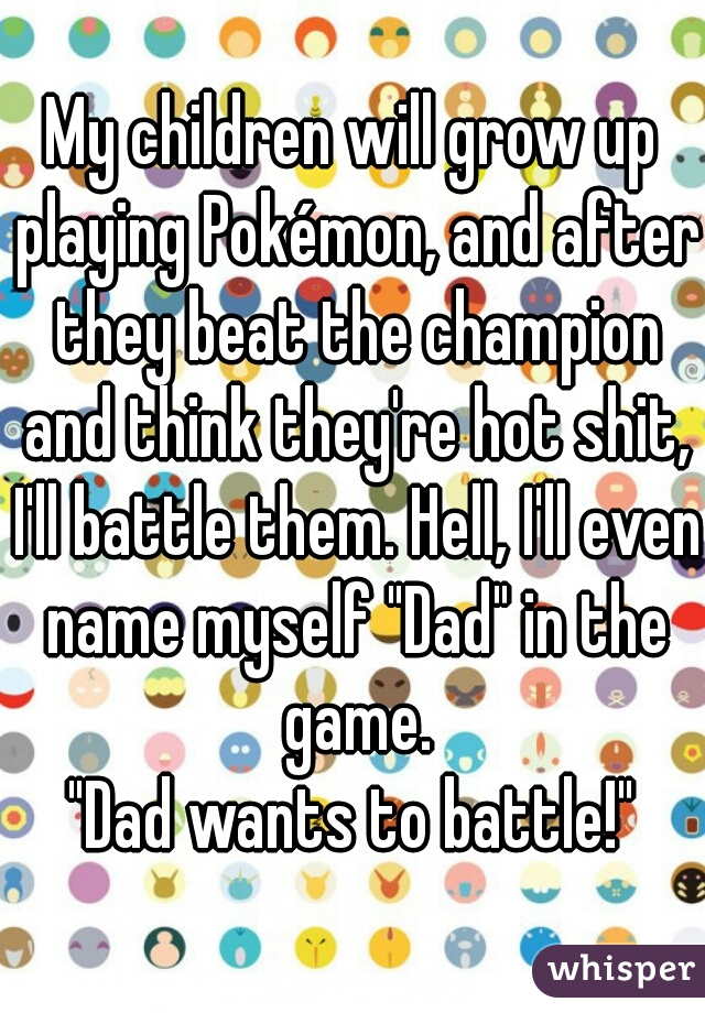 "My children will grow up playing Pokémon, and after they beat the champion and think they're hot shit, I'll battle them. Hell, I'll even name myself ""Dad"" in the game.  ""Dad wants to battle!"""
