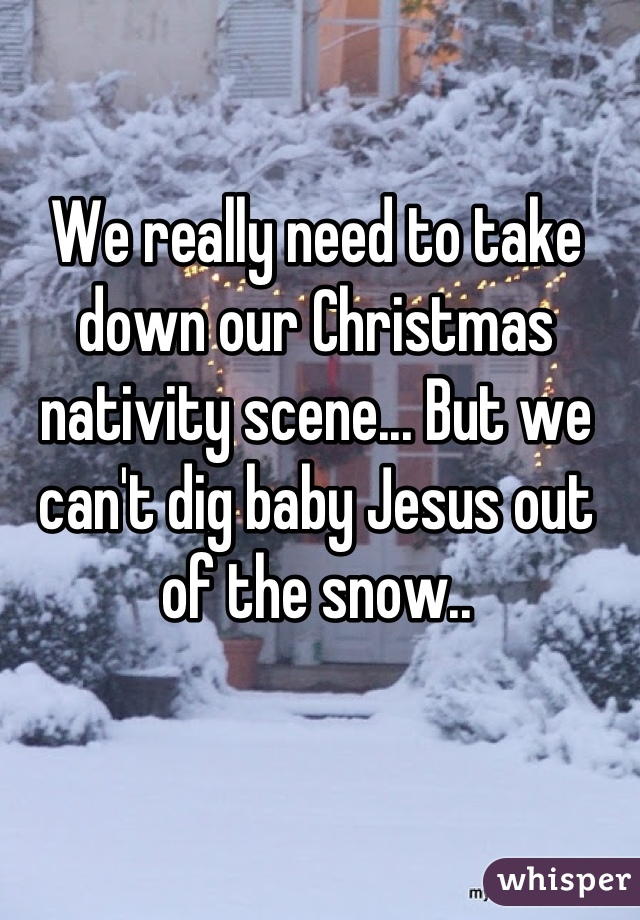 We really need to take down our Christmas nativity scene... But we can't dig baby Jesus out of the snow..