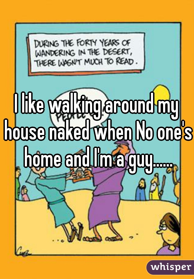 I like walking around my house naked when No one's home and I'm a guy......