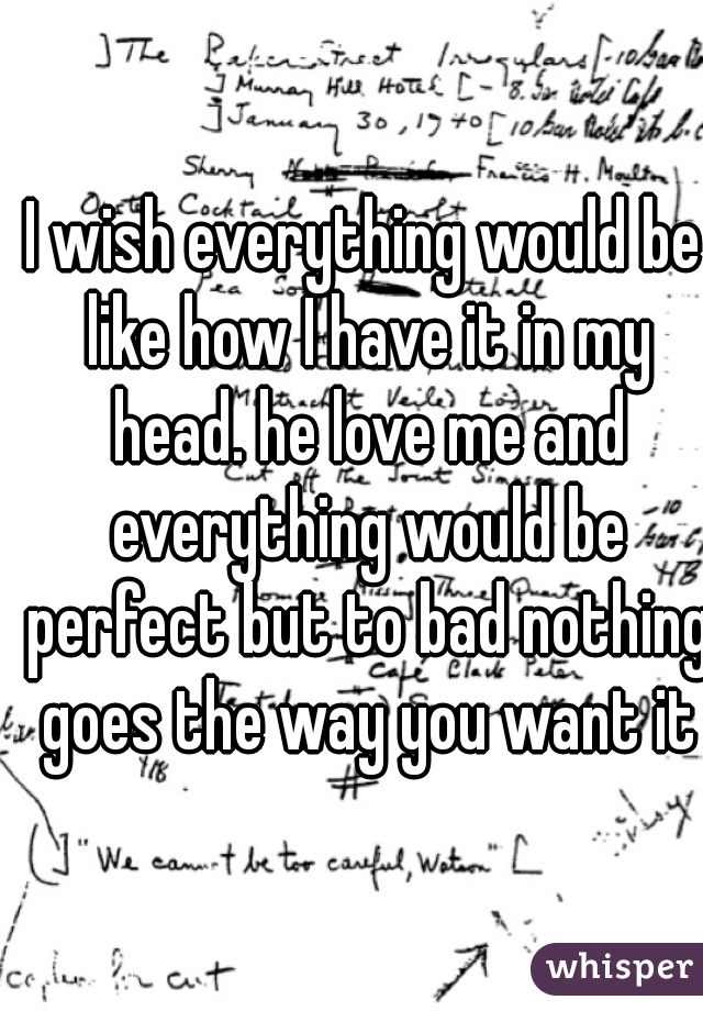 I wish everything would be like how I have it in my head. he love me and everything would be perfect but to bad nothing goes the way you want it